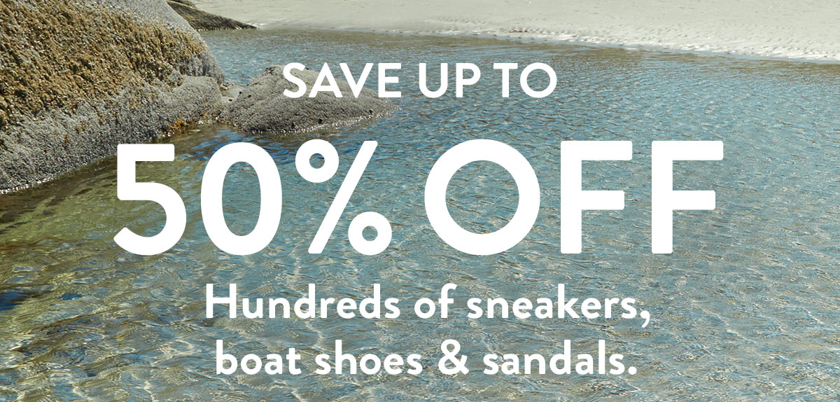 SAVE UP TO 50% OFF Hundreds of sneakers, boat shoes & sandals.