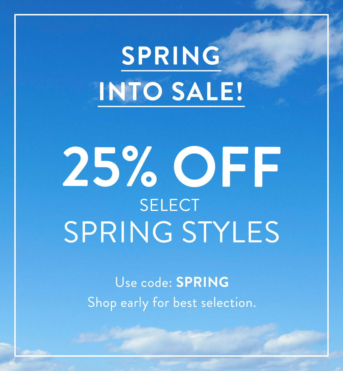 SPRING INTO SALE! 25% OFF SELECT STYLES - USE CODE: SPRING